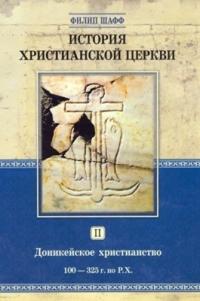 История христианской церкви. Том 2. Доникейское христианство 100-325 г. по Р.Х.