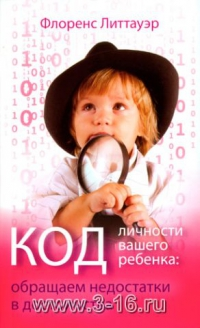 Код личности вашего ребенка (обращаем недостатки в достоинства) - Литтауэр Флоренс